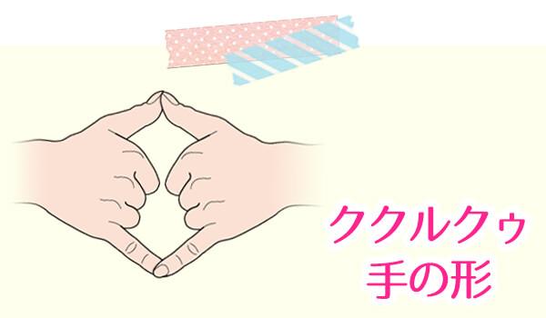 【ククルクゥ】手の形