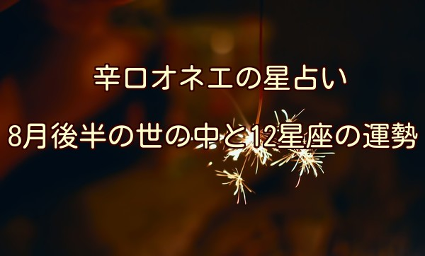 【辛口オネエ】8月後半の運勢◆牡牛座・乙女座・山羊座