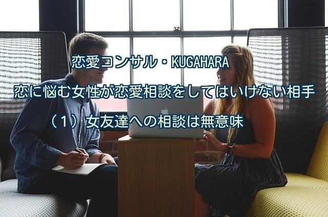 【男の本音】恋に悩む女性が恋愛相談をしてはいけない相手(1)女友達への相談は無意味【KUGAHARA】