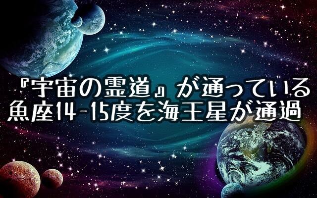 『宇宙の霊道』が通っているといわれる魚座14-15度を海王星が通過
