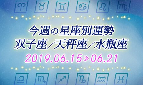 今週の星座別運勢双子座/天秤座/水瓶座2019年6月15日~6月21日