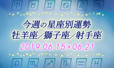 今週の星座別運勢牡羊座/獅子座/射手座 2019年6月15日~6月21日