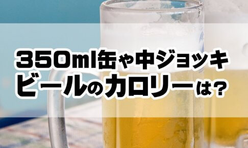 350ml缶や中ジョッキのビールのカロリー