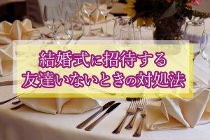 結婚式に呼べる友達いない…友達いない新郎新婦でも素敵な結婚式を挙げる!