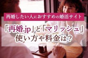 再婚.jpとマリッシュの使い方や料金は?バツイチ向け婚活サイトおすすめ