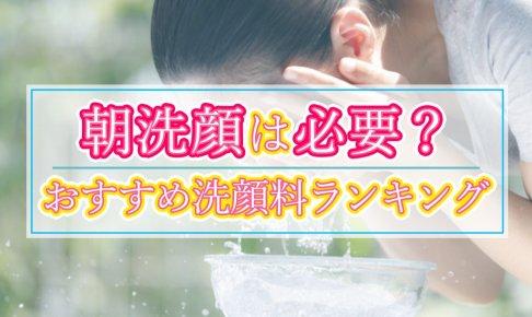 朝洗顔は必要?朝洗顔しない人にもおすすめの洗顔料ランキング!