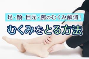 むくみをとる方法!足・顔・目元・腕のむくみ解消!おすすめの食べ物は?